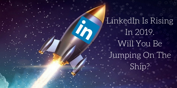 LinkedIn Is Rising In 2019. Will You Be Jumping On The Ship_