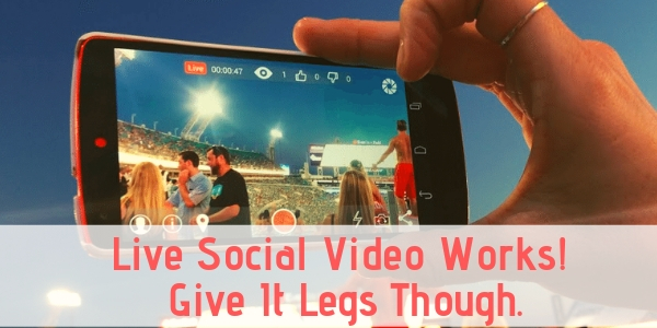 Live Social Video Works! Give It Legs Though.